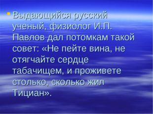 Выдающийся русский ученый, физиолог И.П. Павлов дал потомкам такой совет: «Не