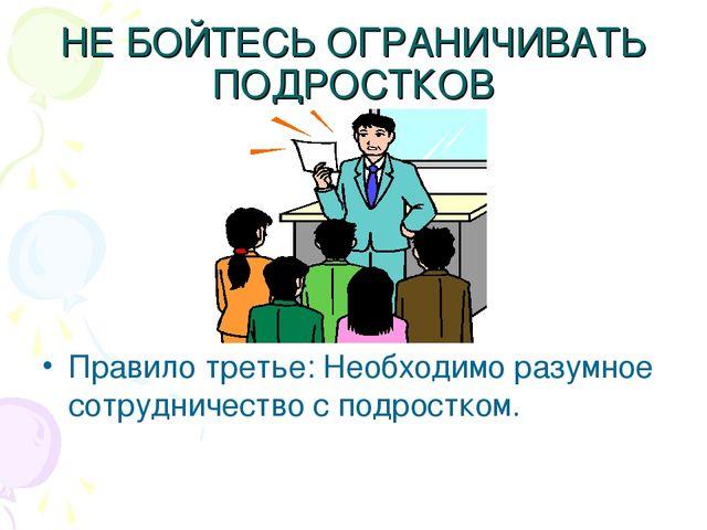 НЕ БОЙТЕСЬ ОГРАНИЧИВАТЬ ПОДРОСТКОВ Правило третье: Необходимо разумное сотруд...
