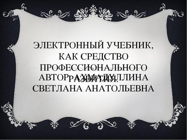 ЭЛЕКТРОННЫЙ УЧЕБНИК, КАК СРЕДСТВО ПРОФЕССИОНАЛЬНОГО РАЗВИТИЯ. АВТОР: АХМАДУЛЛ...