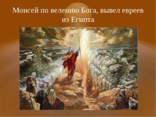 Моисей по велению Бога, вывел евреев из Египта