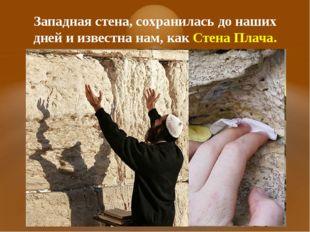 Западная стена, сохранилась до наших дней и известна нам, как Стена Плача.