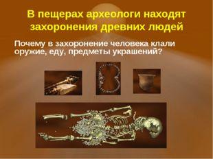 В пещерах археологи находят захоронения древних людей Почему в захоронение ч