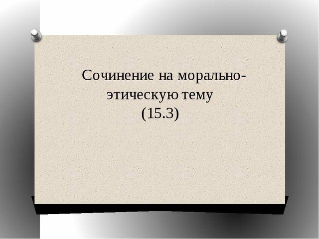 Сочинение на морально-этическую тему (15.3)