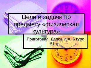 Цели и задачи по предмету «физическая культура» Подготовил: Дедов И.А. 5 курс