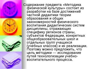 Содержание предмета «Методика физической культуры» состоит из разработки на б