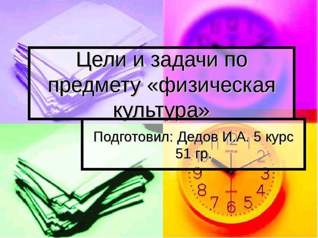 Цели и задачи по предмету «физическая культура» Подготовил: Дедов И.А. 5 курс...