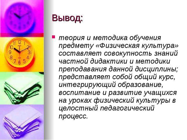 Вывод: теория и методика обучения предмету «Физическая культура» составляет с...