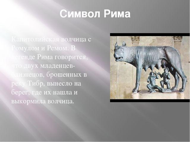 Символ Рима Капитолийская волчица с Ромулом и Ремом. В легенде Рима говорится...
