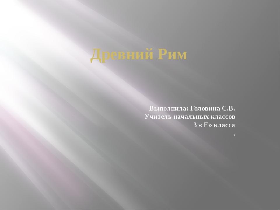 Древний Рим Выполнила: Головина С.В. Учитель начальных классов 3 « Е» класса .