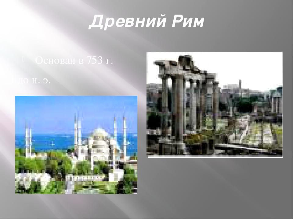 Древний Рим Основан в 753 г. до н. э.