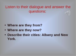 Listen to their dialogue and answer the questions: Where are they from? Wher