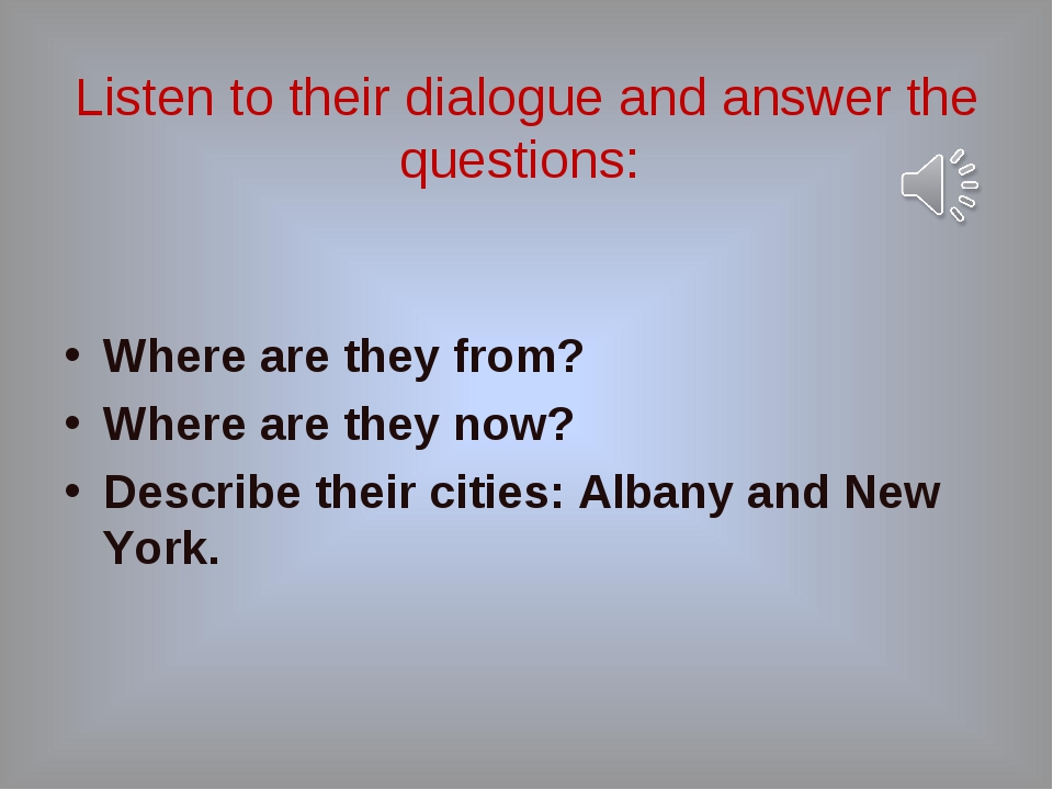 Listen to their dialogue and answer the questions: Where are they from? Wher...