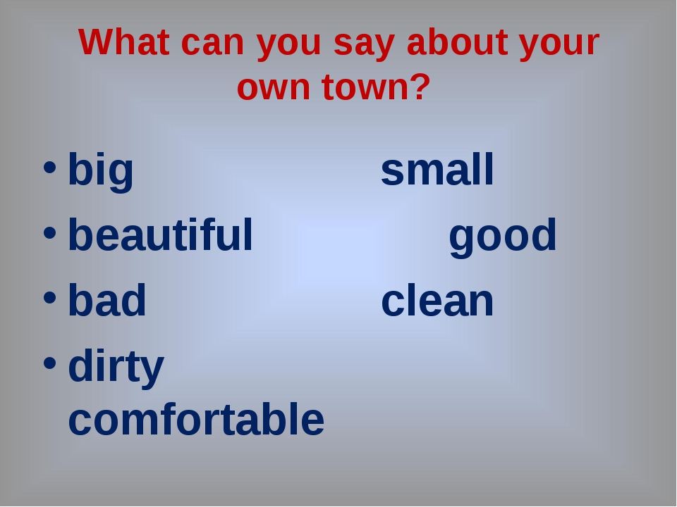 What can you say about your own town? big				small beautiful			good bad				cl...