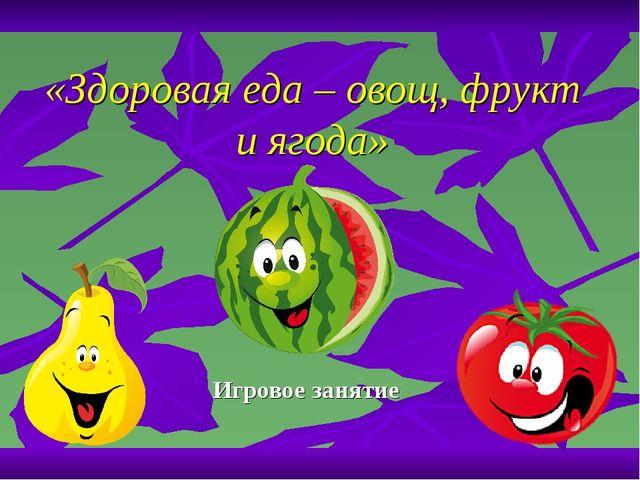 «Здоровая еда – овощ, фрукт и ягода» Игровое занятие