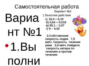 Вариант №1 1.Выполни действие а) 16,2 + 4,15 б) 0,041 + 0,82 в) 46,4 – 6,08 г