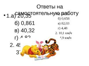 Ответы на самостоятельную работу 1.а) 20,35 б) 0,861 в) 40,32 г) 4,82 2. 45,