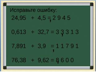 Исправьте ошибку: 24,95 + 4,5 = 2 9 4 5 0,613 + 32,7 = 3 3 3 1 3 7,891 + 3,9