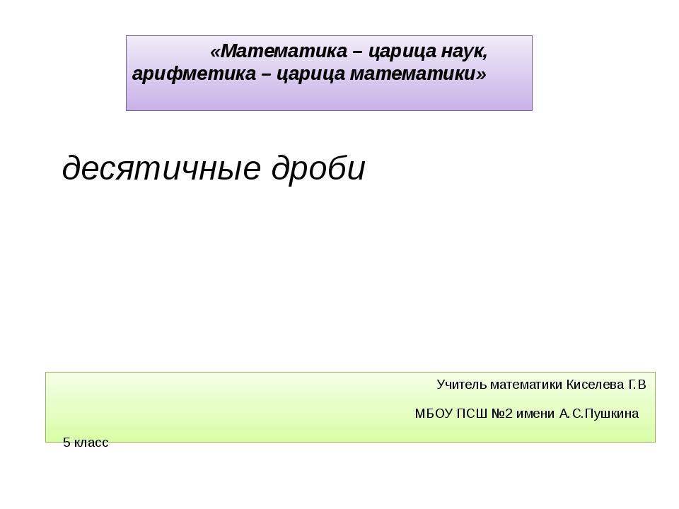 Учитель математики Киселева Г.В МБОУ ПСШ №2 имени А.С.Пушкина 5 класс десяти...