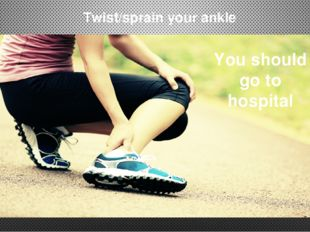 Twist/sprain your ankle You should go to hospital