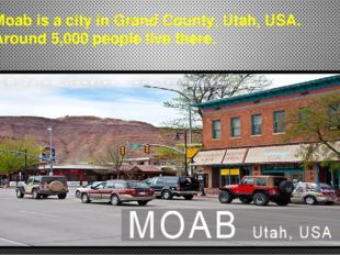 Moab is a city in Grand County, Utah, USA. Around 5,000 people live there.
