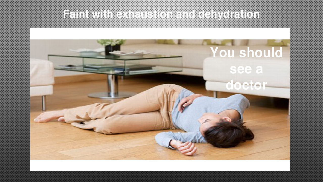 Faint with exhaustion and dehydration You should see a doctor