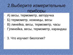 2.Выберите измерительные приборы А) весы, термометр, авторучка Б) термометр,