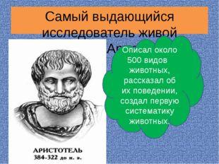 Самый выдающийся исследователь живой природы - Аристотель Описал около 500 ви