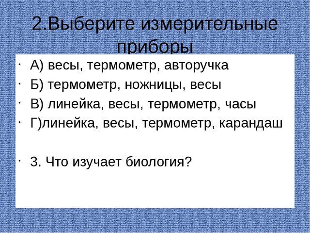 2.Выберите измерительные приборы А) весы, термометр, авторучка Б) термометр,...