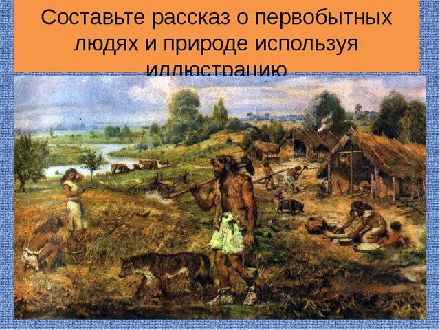 Составьте рассказ о первобытных людях и природе используя иллюстрацию