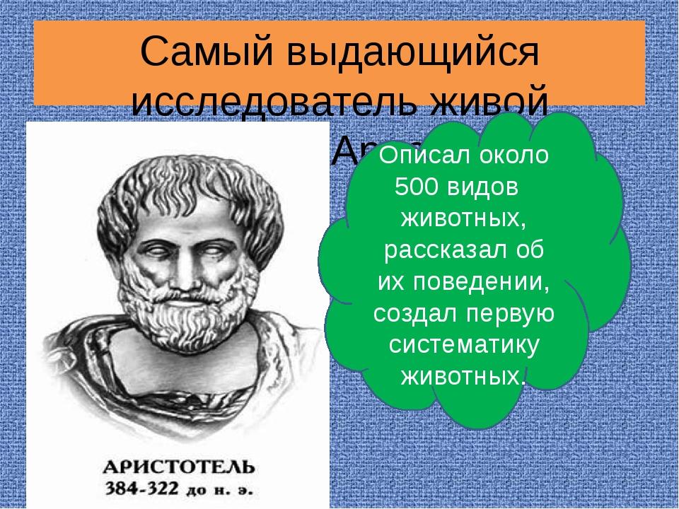 Самый выдающийся исследователь живой природы - Аристотель Описал около 500 ви...