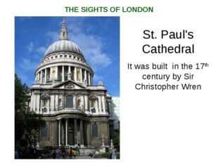 St. Paul's Cathedral It was built in the 17th century by Sir Christopher Wren
