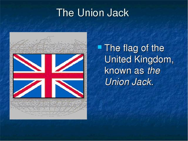 The Union Jack The flag of the United Kingdom, known as the Union Jack.