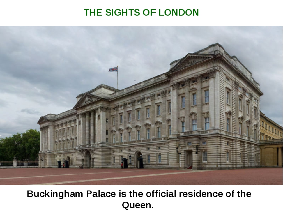 Buckingham Palace is the official residence of the Queen. THE SIGHTS OF LONDON
