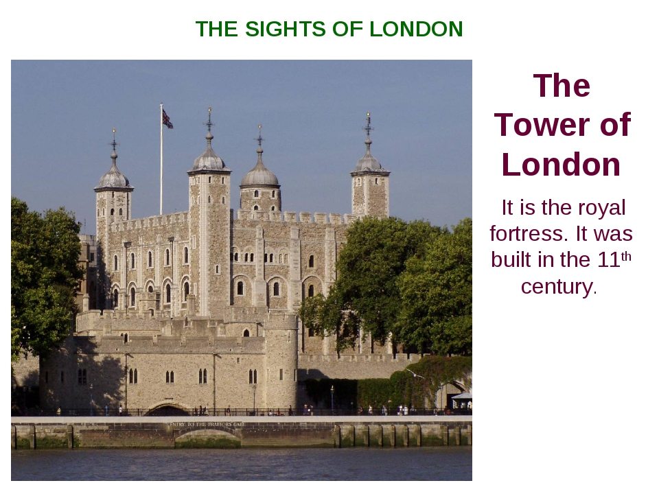 The Tower of London It is the royal fortress. It was built in the 11th centur...