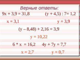 Верные ответы: 9х + 3,9 = 31,8 (у + 4,5) : 7= 1,2 x = 3,1 у = 3,9 (у – 8,48)