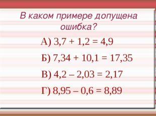 В каком примере допущена ошибка? А) 3,7 + 1,2 = 4,9 Б) 7,34 + 10,1 = 17,35 В)