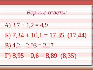 Верные ответы: А) 3,7 + 1,2 = 4,9 Б) 7,34 + 10,1 = 17,35 (17,44) В) 4,2 – 2,0