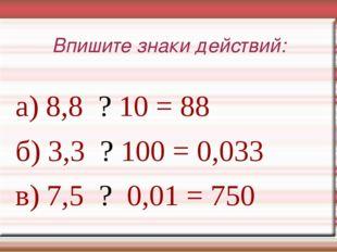 Впишите знаки действий: а) 8,8 ? 10 = 88 б) 3,3 ? 100 = 0,033 в) 7,5 ? 0,01 =