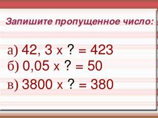 Запишите пропущенное число: а) 42, 3 х ? = 423 б) 0,05 х ? = 50 в) 3800 х ? =