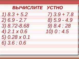 1) 8.3 + 5.2 7) 3.9 + 7.8 2) 6.9 - 2.7 8) 5.9 - 4.9 3) 8.72-8.68 9) 8.4 : 28