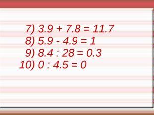 7) 3.9 + 7.8 = 11.7 8) 5.9 - 4.9 = 1 9) 8.4 : 28 = 0.3 10) 0 : 4.5 = 0