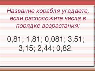 Название корабля угадаете, если расположите числа в порядке возрастания: 0,81