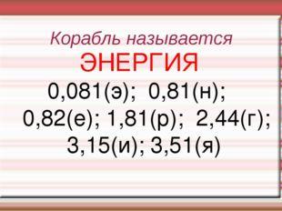 Корабль называется ЭНЕРГИЯ 0,081(э); 0,81(н); 0,82(е); 1,81(р); 2,44(г); 3,15