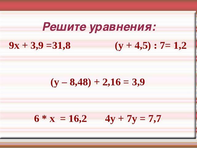 Решите уравнения: 9х + 3,9 =31,8 (у + 4,5) : 7= 1,2 (у – 8,48) + 2,16 = 3,9 6...