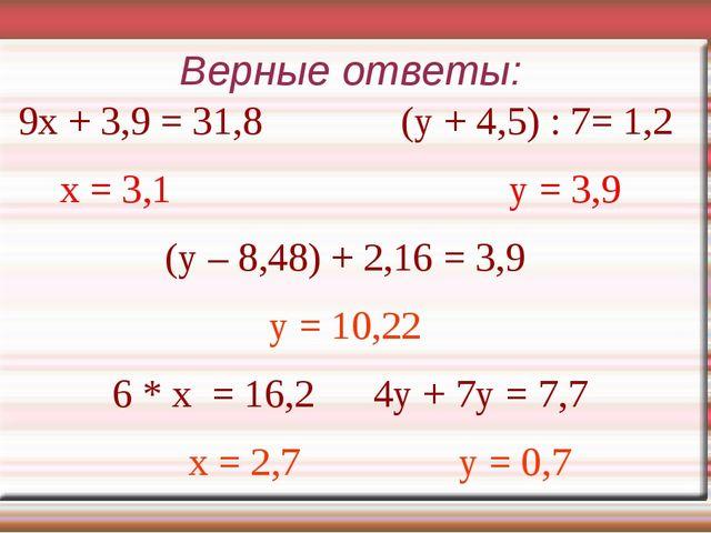 Верные ответы: 9х + 3,9 = 31,8 (у + 4,5) : 7= 1,2 x = 3,1 у = 3,9 (у – 8,48)...