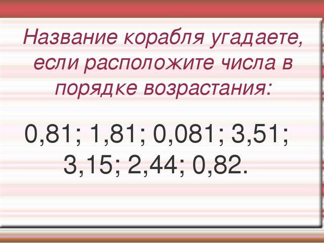 Название корабля угадаете, если расположите числа в порядке возрастания: 0,81...