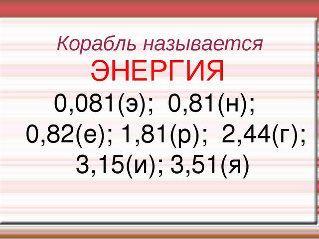 Корабль называется ЭНЕРГИЯ 0,081(э); 0,81(н); 0,82(е); 1,81(р); 2,44(г); 3,15...