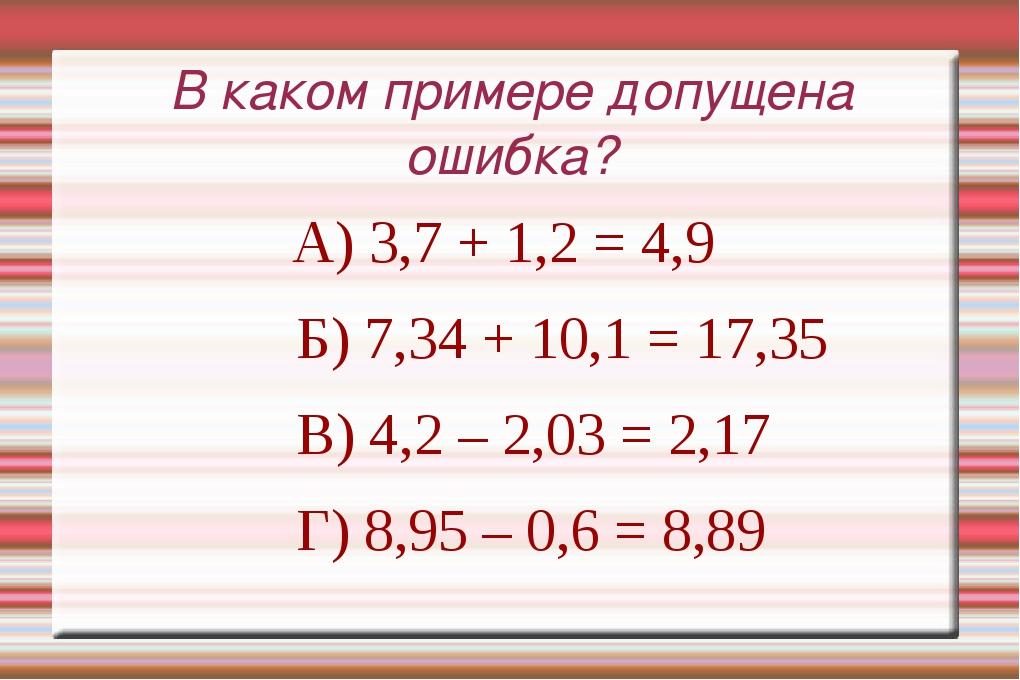 В каком примере допущена ошибка? А) 3,7 + 1,2 = 4,9 Б) 7,34 + 10,1 = 17,35 В)...