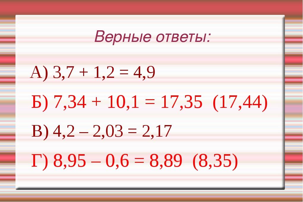 Верные ответы: А) 3,7 + 1,2 = 4,9 Б) 7,34 + 10,1 = 17,35 (17,44) В) 4,2 – 2,0...