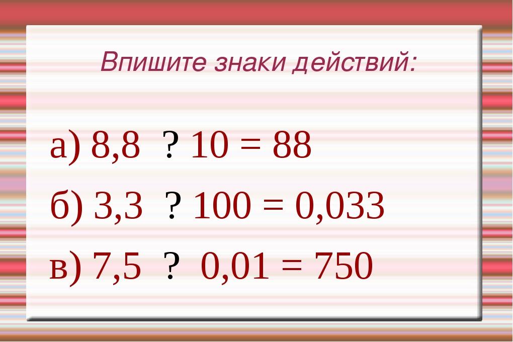 Впишите знаки действий: а) 8,8 ? 10 = 88 б) 3,3 ? 100 = 0,033 в) 7,5 ? 0,01 =...